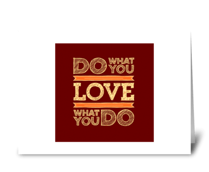 Do what you LOVE ~ LOVE what you do greeting card