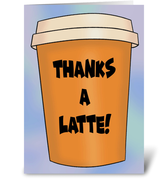 Thanks A Latte! greeting card