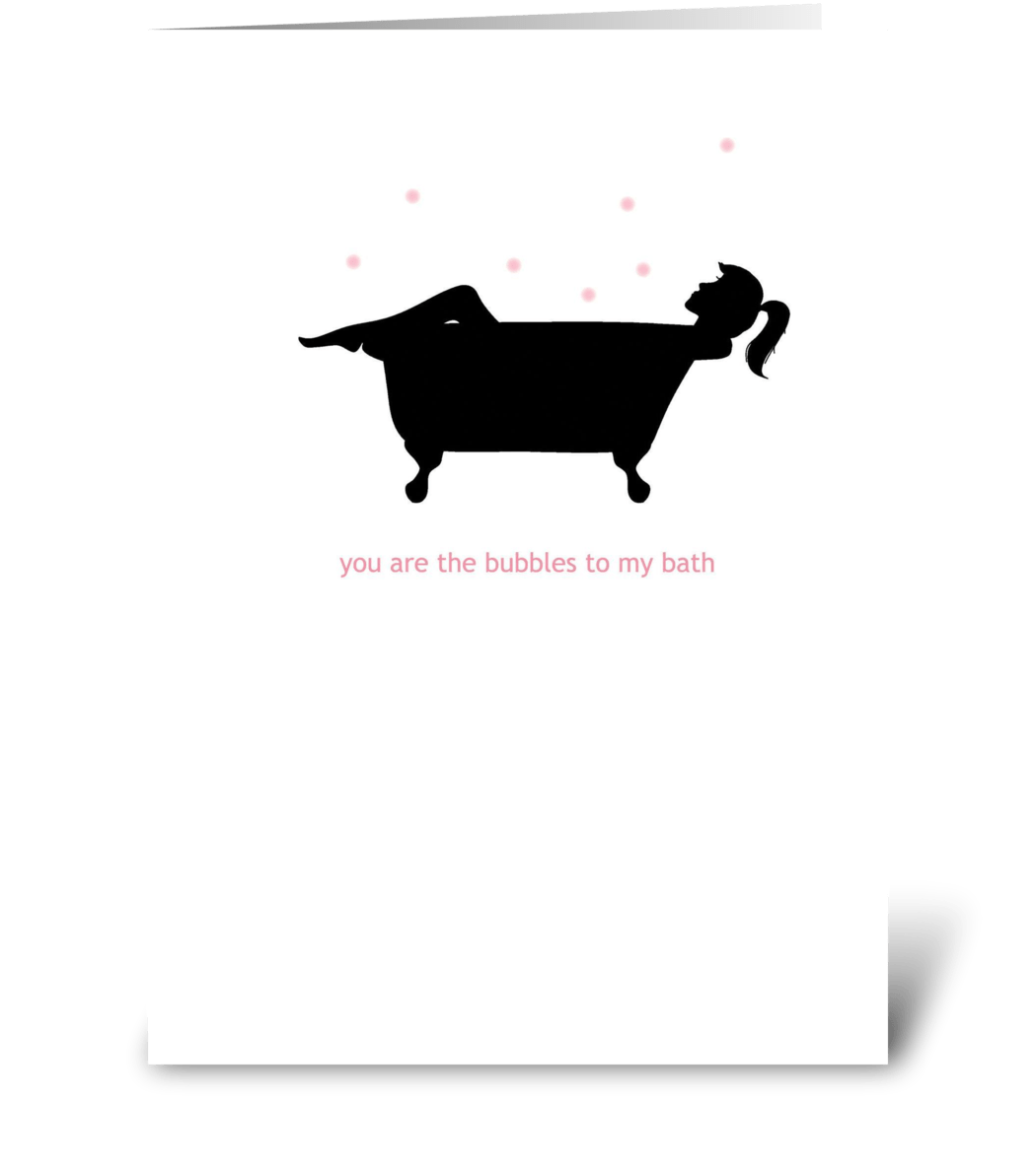You Are The Bubbles To My Bath Send This Greeting Card Designed By
