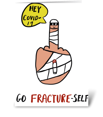 Hey Covid-19, Go Fracture Self! greeting card