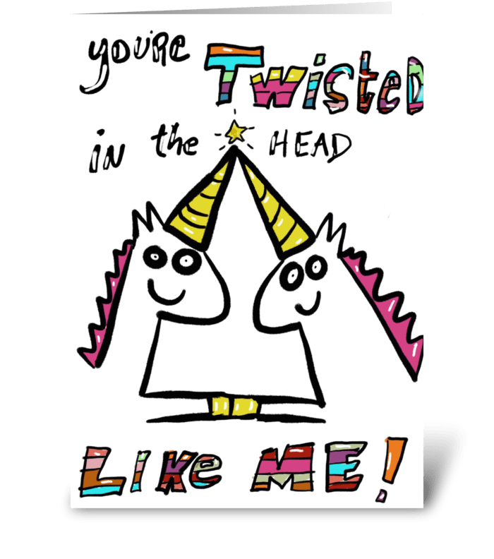 Twisted in the Head Like Me! greeting card