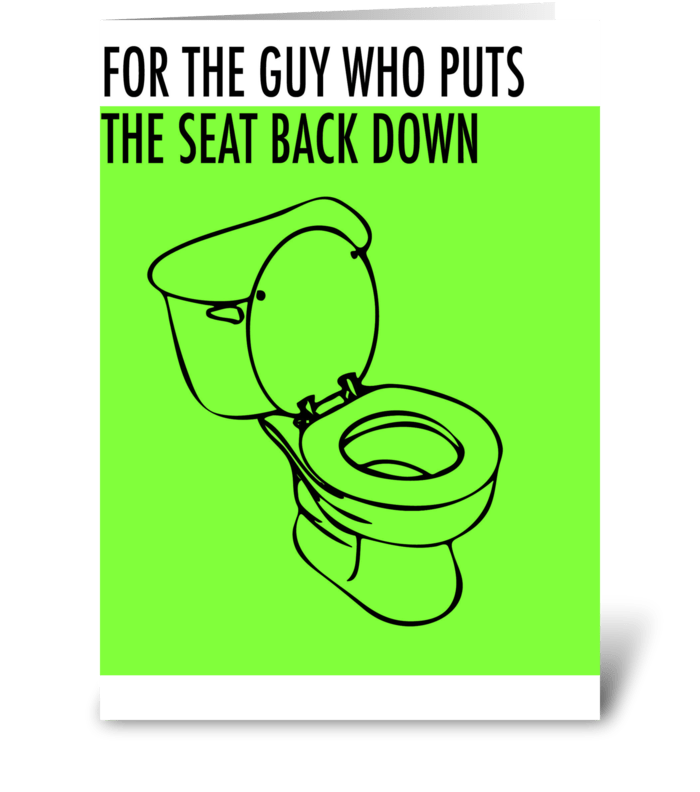 For the guy who puts the seat back down. greeting card