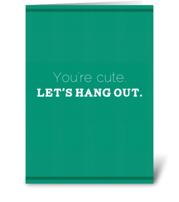 You're cute. Let's hang out. greeting card